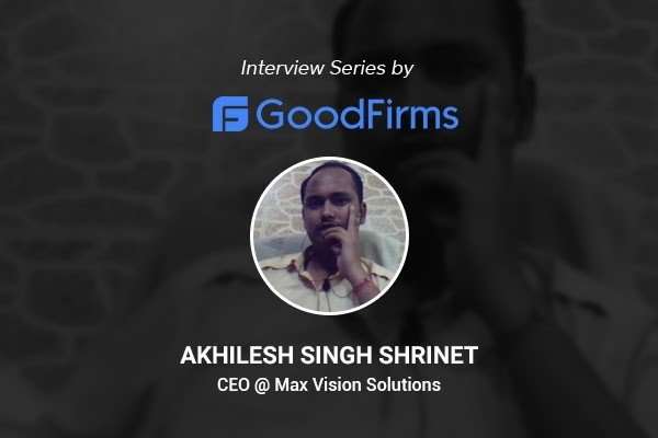 What Good Firms says about Max Vision Solutions, CEO Akhilesh Singh's Max Vision Solutions Is Result-Driven Digital Transformation Partner